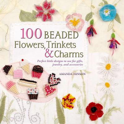 100 Beaded Flowers, Charms & Trinkets By Hinson, Amanda